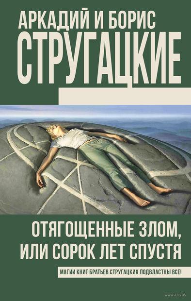 Отягощенные злом, или Сорок лет спустя. Аркадий Стругацкий, Борис Стругацкий