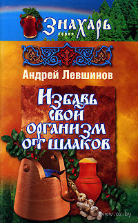 Избавь свой организм от шлаков. Андрей Левшинов