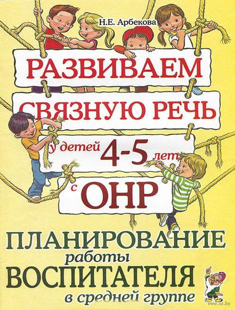 Развиваем связную речь у детей 4-5 лет с ОНР. Планирование работы воспитателя в средней группе. Нелли Арбекова