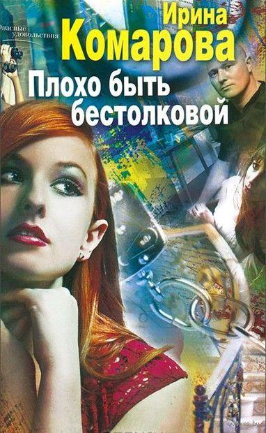 Плохо быть бестолковой. Ирина Комарова