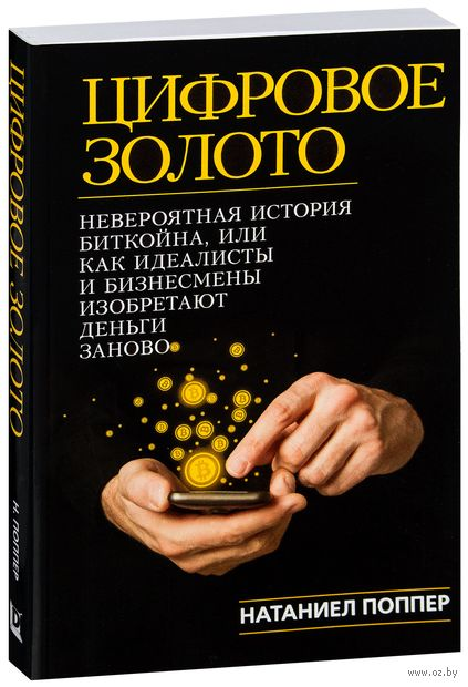 Цифровое Золото. Невероятная история Биткойна или о том, как идеалисты и бизнесмены изобретают деньги заново. Натаниэль Поппер