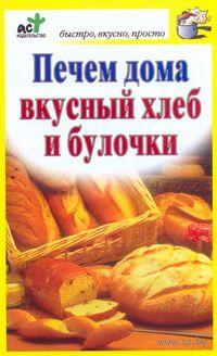Печем дома вкусный хлеб и булочки. Дарья Костина