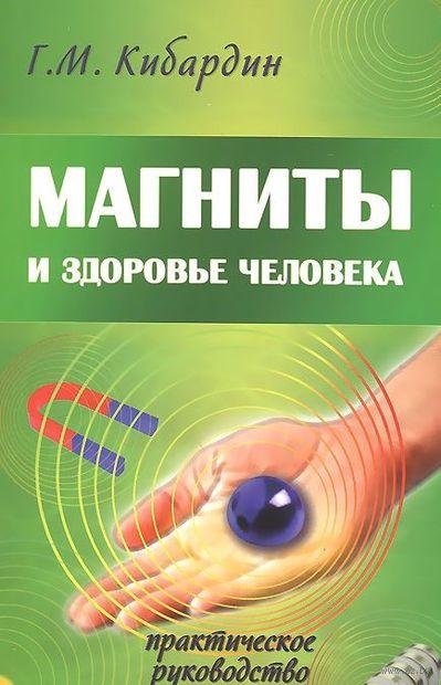 Магниты и здоровье человека. Практическое руководство. Геннадий Кибардин