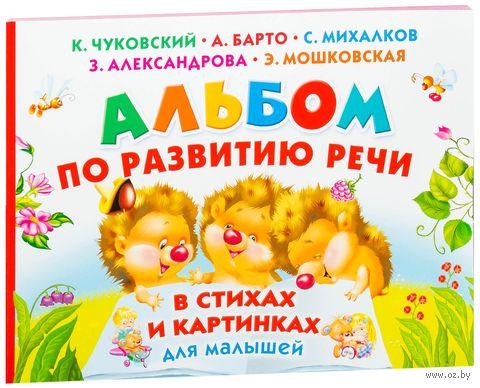 Альбом по развитию речи малышей в стихах и картинках. Агния Барто, Корней Чуковский