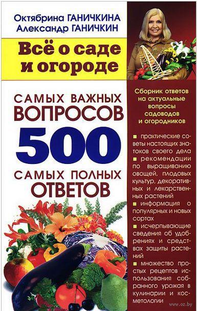 Все о саде и огороде. 500 самых важных вопросов, 500 самых полных ответов (м). Октябрина Ганичкина, Александр Ганичкин