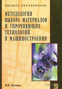 Методология выбора материалов и упрочняющих технологий в машиностроении. Виктор Зоткин
