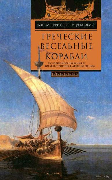 Греческие весельные корабли. История мореплавания и кораблестроения в Древней Греции.. Дж. Моррисон, Р. Уильямс