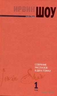 Ирвин Шоу. Собрание рассказов в 2-х томах. Том 1. Ирвин Шоу