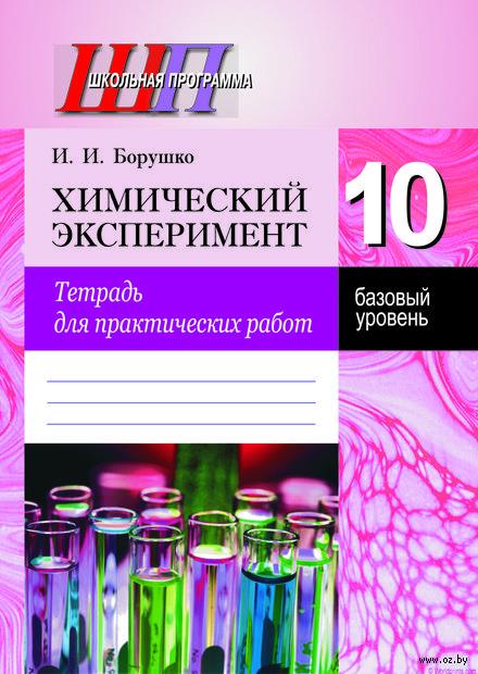 Химический эксперимент. Тетрадь для практических работ. 10-й класс. И. Борушко