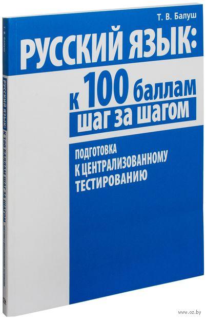 Русский язык. К 100 баллам шаг за шагом. Подготовка к централизованному тестированию. Татьяна Балуш