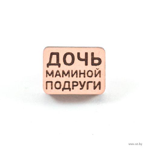 """Значок деревянный """"Дочь маминой подруги"""" — фото, картинка"""