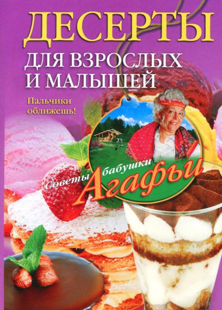 Десерты для взрослых и малышей. Агафья Звонарева