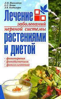 Лечение заболеваний нервной системы растениями и диетой. Е. Козюк, Л. Николайчук