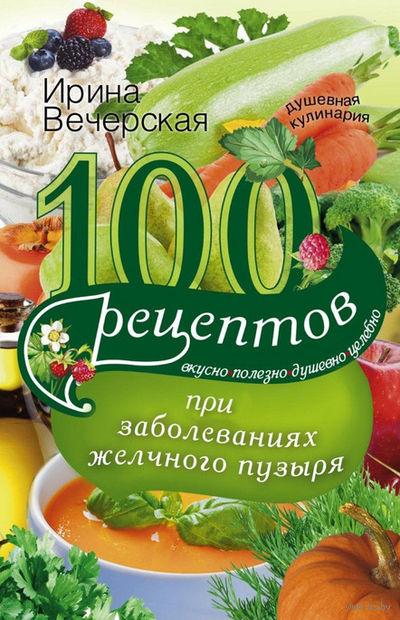 100 рецептов при заболеваниях желчного пузыря. Вкусно, полезно, душевно, целебно — фото, картинка