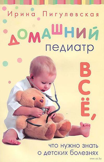 Домашний педиатр. Все, что нужно знать о детских болезнях. Ирина Пигулевская