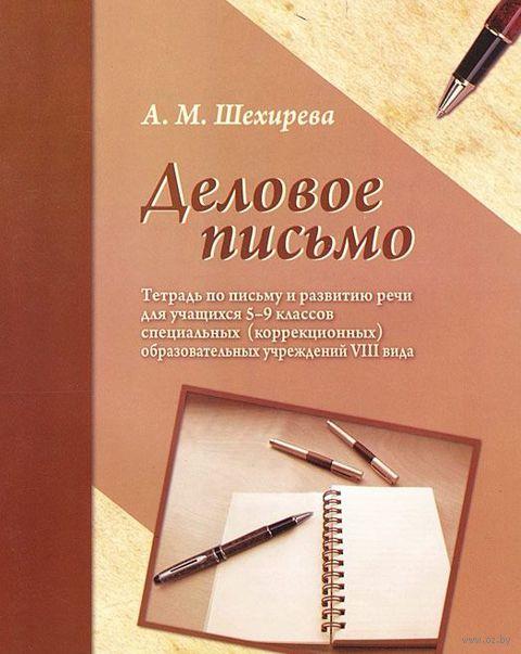Деловое письмо. Тетрадь по письму и развитию речи для учащихся 5-9 классов. А. Шехирева
