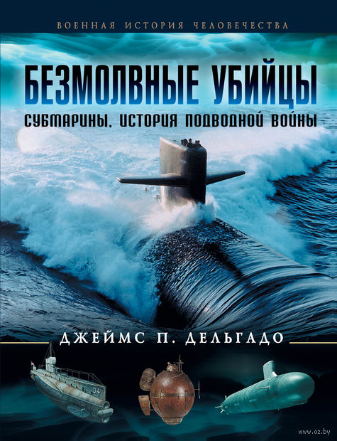 Безмолвные убийцы. Субмарины - история подводной войны. Джеймс Дельгадо