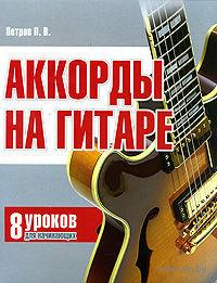 Аккорды на гитаре. 8 уроков для начинающих. Павел Петров