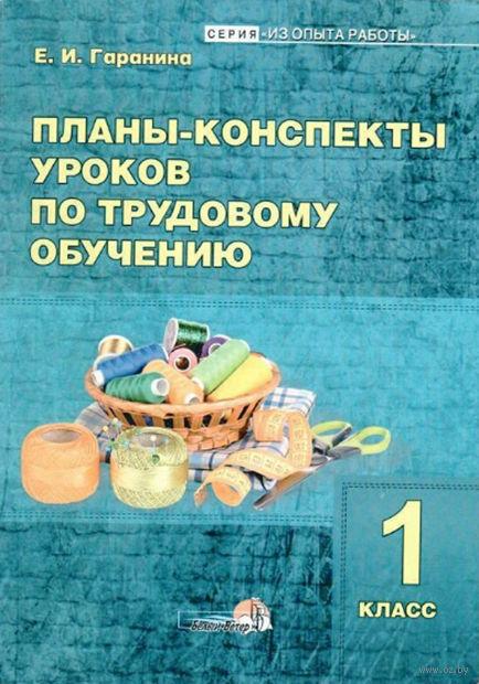 Планы-конспекты уроков по трудовому обучению. 1 класс. Е. Гаранина