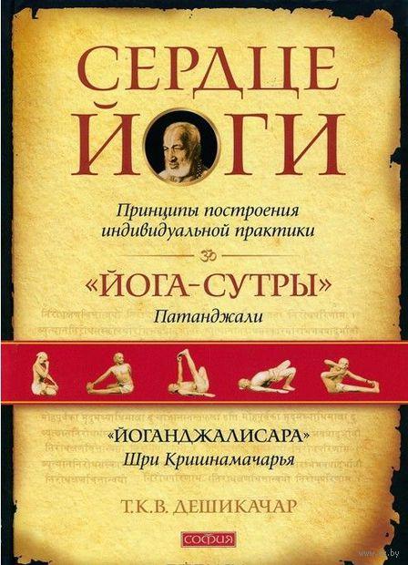 Сердце йоги. Сердце йоги. Принципы построения индивидуальной практики. Т. К. В. Дешикачар