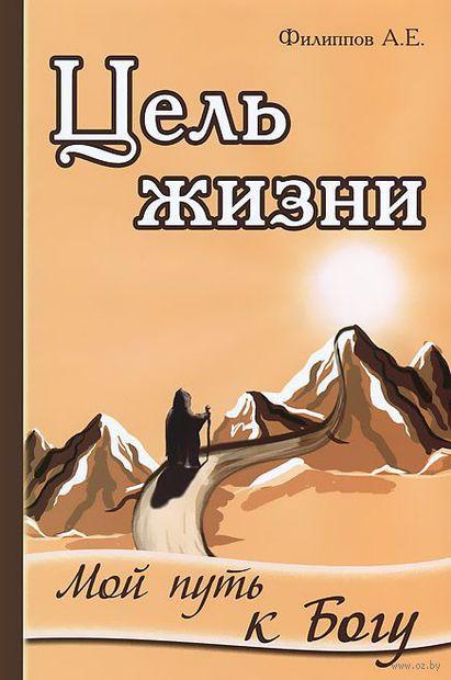 Цель жизни. Мой путь к Богу. Александр Филиппов