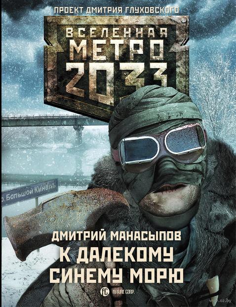 Метро 2033. К далекому синему морю. Дмитрий Манасыпов
