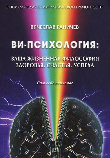 Ви-психология: ваша жизненная философия здоровья, счастья, успеха. Вячеслав Ганичев