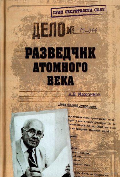 Разведчик атомного века. Анатолий Максимов