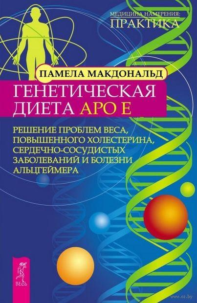 Генетическая диета Apo E. Решение проблем веса, повышенного холестерина, сердечно-сосудистых заболеваний и болезни Альцгеймера. Памела Макдональд