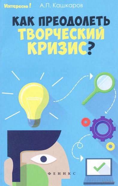 Как преодолеть творческий кризис?. Андрей Кашкаров