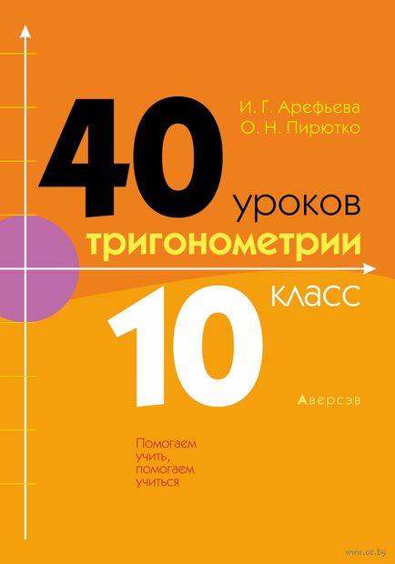 40 уроков тригонометрии. 10 класс. Ирина Арефьева, О. Пирютко