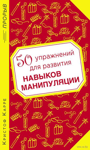 50 упражнений для развития навыков манипуляции. К. Карре