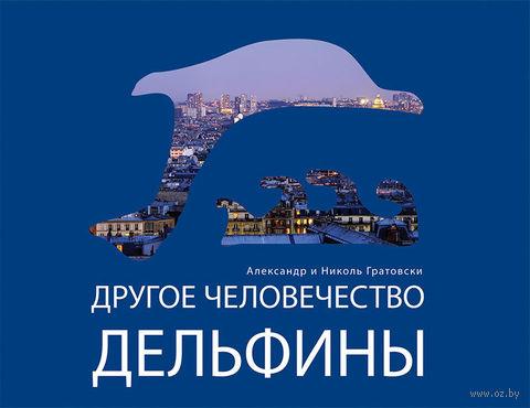 Другое человечество. Дельфины. А. Гратовски, Николь Гратовски