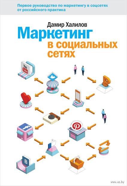Маркетинг в социальных сетях. Первое руководство по маркетингу в соцсетях от российского практика. Дамир Халилов