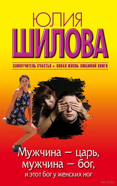 Мужчина - царь, мужчина - бог, и этот бог у женских ног (м). Юлия Шилова