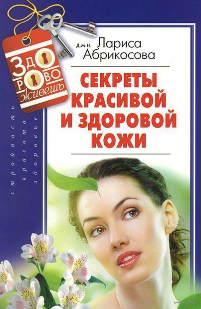 Секреты красивой и здоровой кожи. Лариса Абрикосова