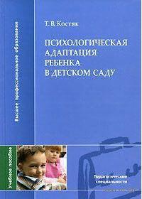Психологическая адаптация ребенка в детском саду. Т. Костяк