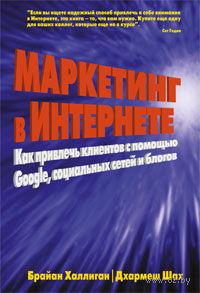 Маркетинг в Интернете: как привлечь клиентов с помощью Google, социальных сетей и блогов. Брайан Халлиган, Дхармеш Шах