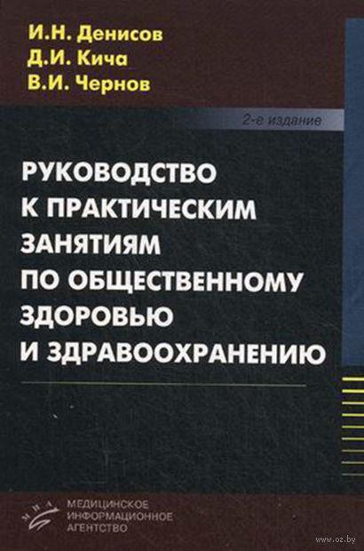 Руководство к практическим занятиям по общественному здоровью и здравоохранению. Игорь Денисов, Дмитрий Кича, Виктор Чернов