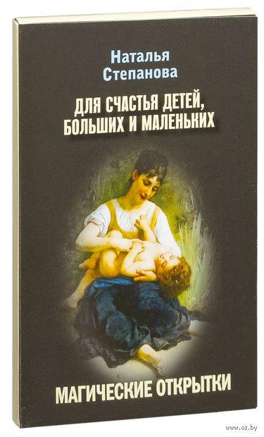 Для счастья детей, больших и маленьких. Магические открытки. Наталья Степанова