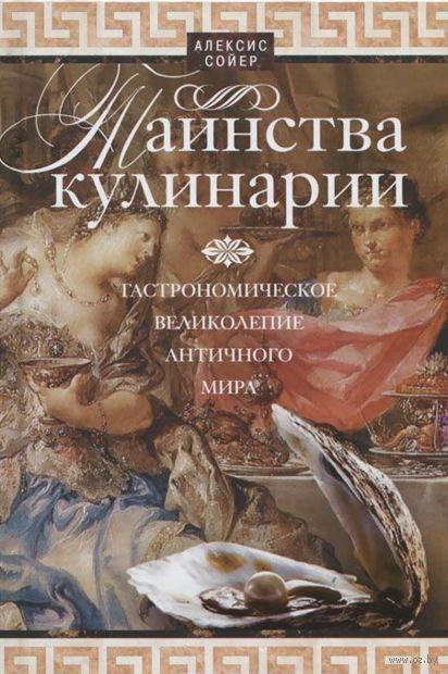 Таинства кулинарии. Гастрономическое великолепие Античного мира. Алексис Сойер