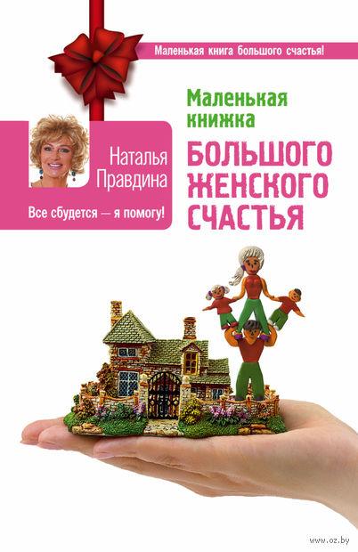 Маленькая книжка большого женского счастья. Все сбудется - я помогу!. Наталья Правдина