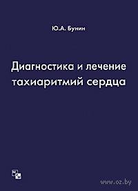 Диагностика и лечение тахиаритмий сердца. Юрий Бунин