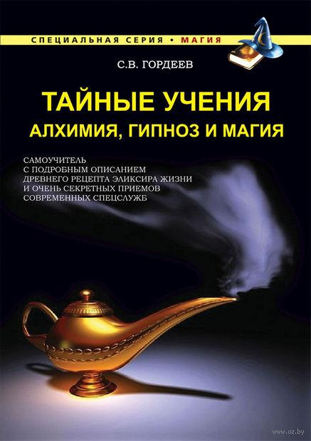 Тайные учения. Алхимия, гипноз и магия. Сергей Гордеев