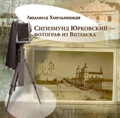 Сигизмунд Юрковский - фотограф из Витебска. Л. Хмельницкая