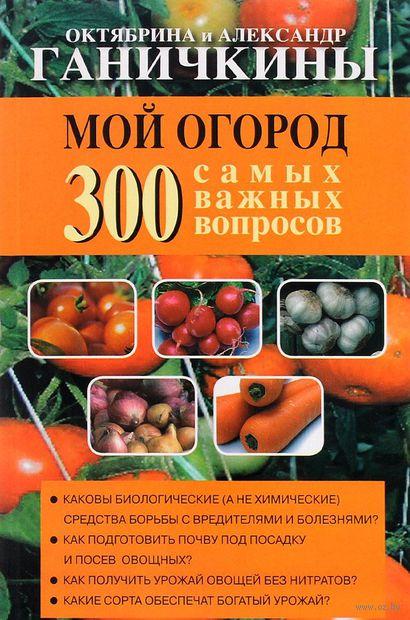 Мой огород. 300 самых важных вопросов (м) — фото, картинка