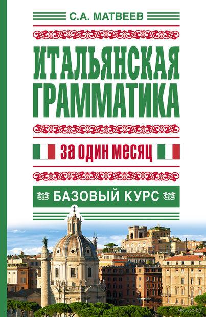 Итальянская грамматика за один месяц. Базовый курс. Сергей Матвеев