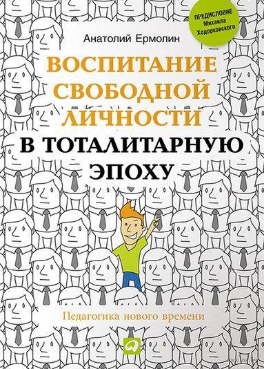 Воспитание свободной личности в тоталитарную эпоху. Педагогика нового времени. Анатолий Ермолин
