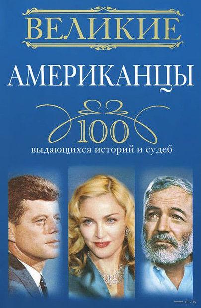 Великие американцы. 100 выдающихся историй и судеб. Андрей Гусаров