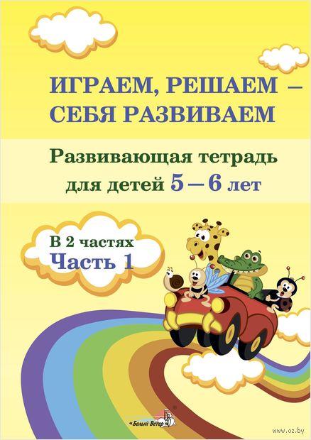 Играем, решаем - себя развиваем. Развивающая тетрадь для детей 5-6 лет. Часть 1 — фото, картинка